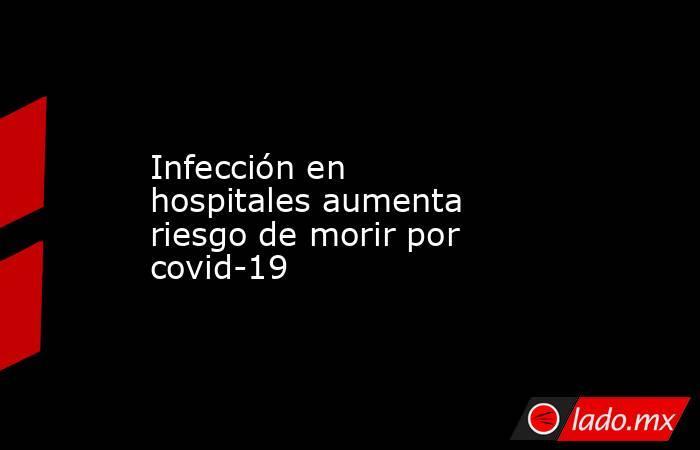 Infección en hospitales aumenta riesgo de morir por covid-19. Noticias en tiempo real
