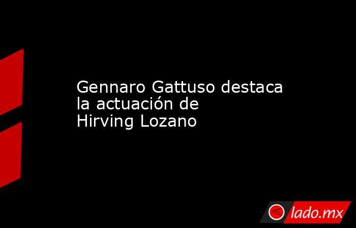 Gennaro Gattuso destaca la actuación de Hirving Lozano. Noticias en tiempo real