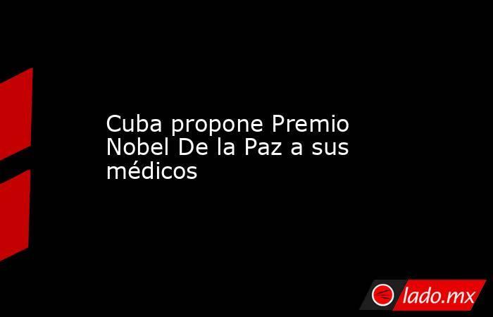 Cuba propone Premio Nobel De la Paz a sus médicos. Noticias en tiempo real