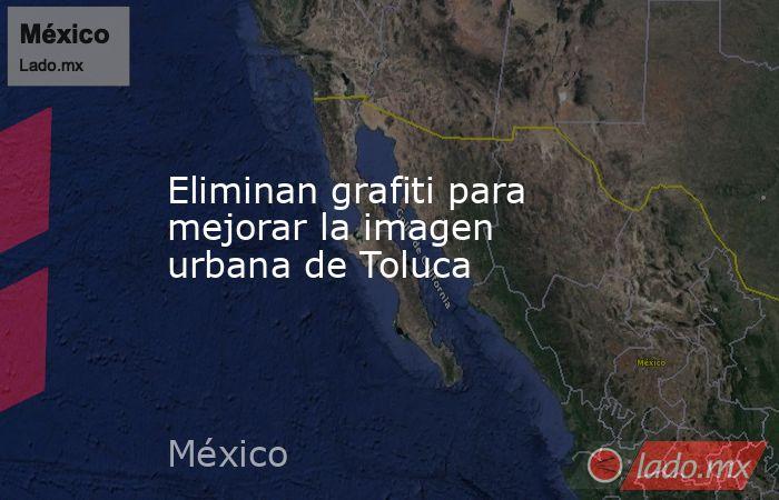 Eliminan grafiti para mejorar la imagen urbana de Toluca. Noticias en tiempo real