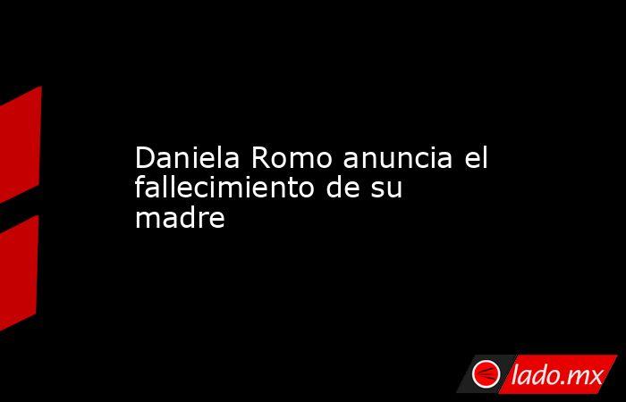 Daniela Romo anuncia el fallecimiento de su madre. Noticias en tiempo real