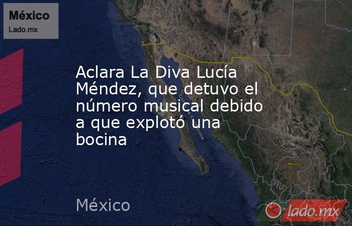 Aclara La Diva Lucía Méndez, que detuvo el número musical debido a que explotó una bocina. Noticias en tiempo real