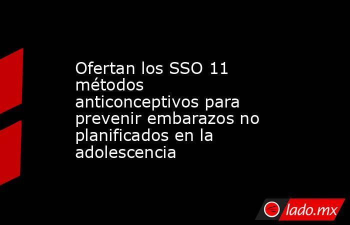 Ofertan los SSO 11 métodos anticonceptivos para prevenir embarazos no planificados en la adolescencia. Noticias en tiempo real