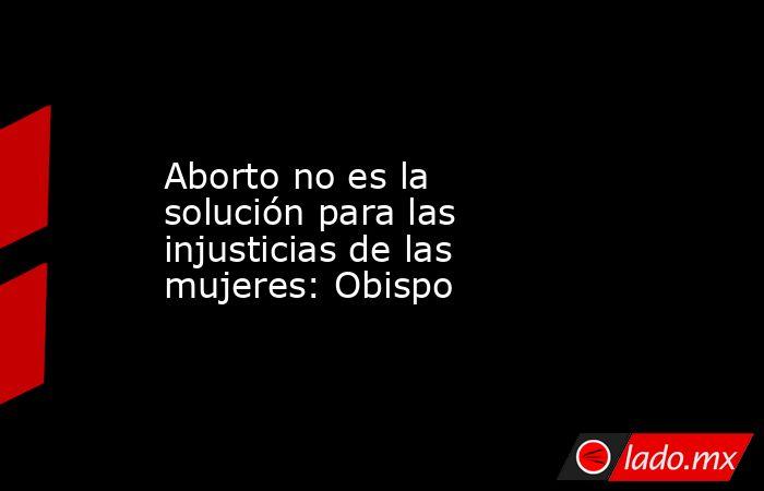 Aborto no es la solución para las injusticias de las mujeres: Obispo. Noticias en tiempo real