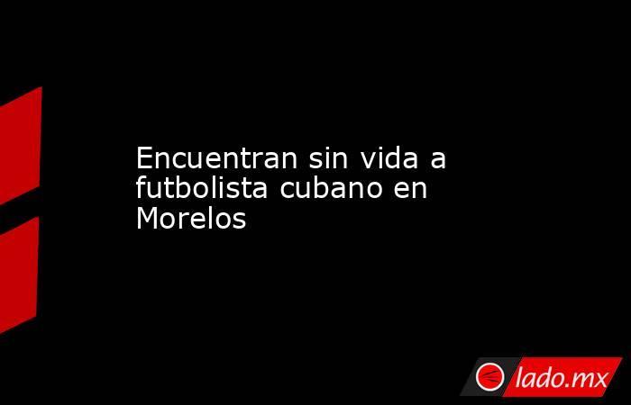 Encuentran sin vida a futbolista cubano en Morelos. Noticias en tiempo real