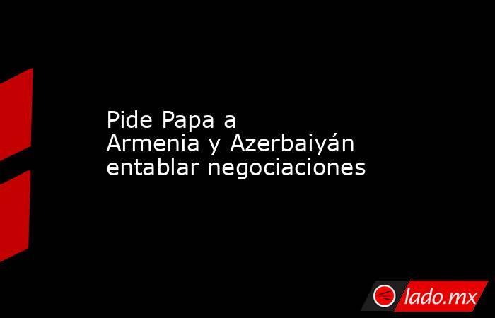 Pide Papa a ArmeniayAzerbaiyán entablar negociaciones. Noticias en tiempo real