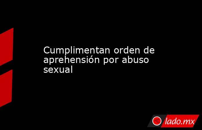 Cumplimentan orden de aprehensión por abuso sexual  . Noticias en tiempo real