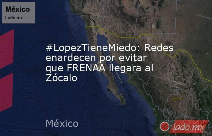 #LopezTieneMiedo: Redes enardecen por evitar que FRENAA llegara al Zócalo. Noticias en tiempo real