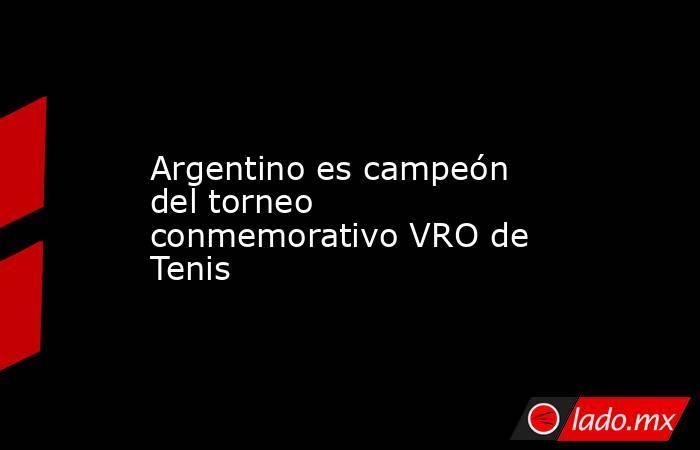 Argentino es campeón del torneo conmemorativo VRO de Tenis. Noticias en tiempo real