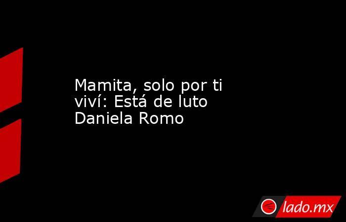 Mamita, solo por ti viví: Está de luto Daniela Romo . Noticias en tiempo real
