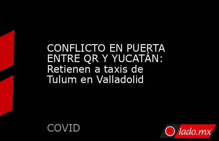CONFLICTO EN PUERTA ENTRE QR Y YUCATÁN: Retienen a taxis de Tulum en Valladolid. Noticias en tiempo real