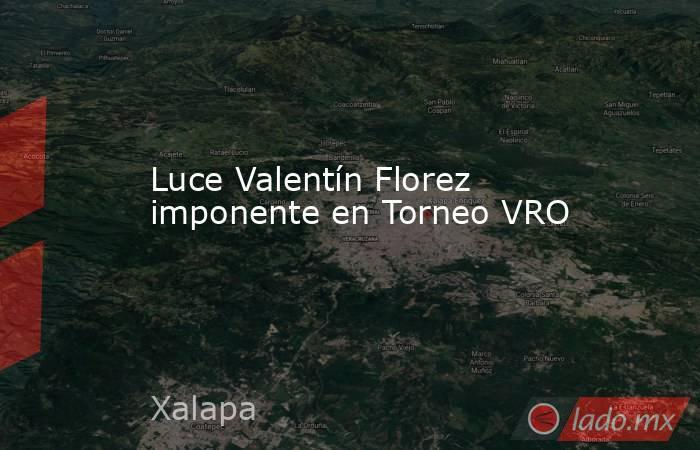 Luce Valentín Florez imponente en Torneo VRO. Noticias en tiempo real