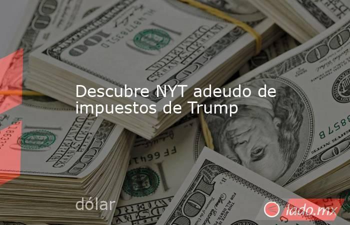 Descubre NYT adeudo de impuestos de Trump. Noticias en tiempo real