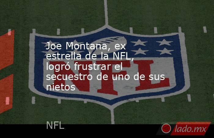 Joe Montana, ex estrella de la NFL, logró frustrar el secuestro de uno de sus nietos. Noticias en tiempo real