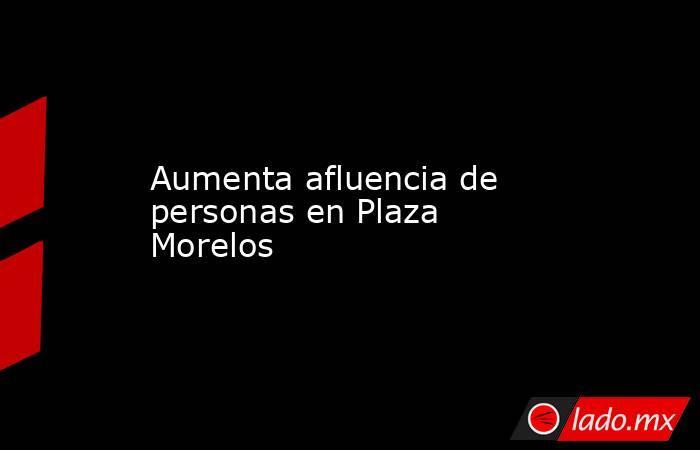 Aumenta afluencia de personas en Plaza Morelos. Noticias en tiempo real