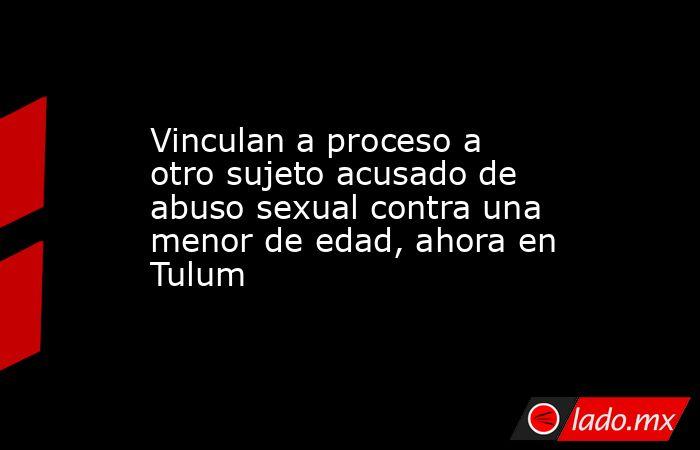 Vinculan a proceso a otro sujeto acusado de abuso sexual contra una menor de edad, ahora en Tulum. Noticias en tiempo real