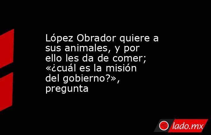 López Obrador quiere a sus animales, y por ello les da de comer; «¿cuál es la misión del gobierno?», pregunta. Noticias en tiempo real