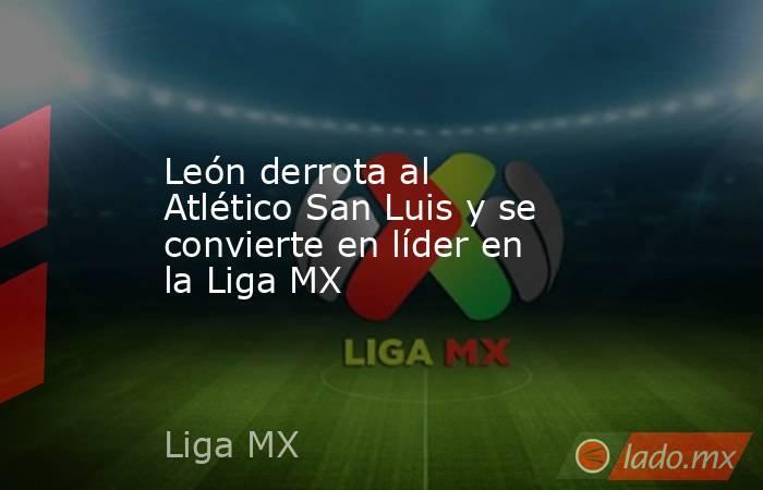 León derrota al Atlético San Luis y se convierte en líder en la Liga MX. Noticias en tiempo real