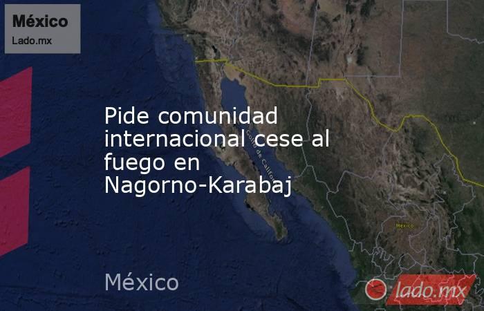 Pide comunidad internacional cese al fuego en Nagorno-Karabaj. Noticias en tiempo real