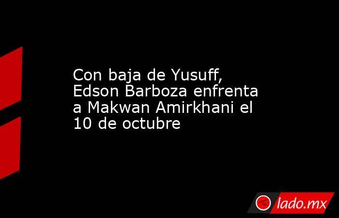 Con baja de Yusuff, Edson Barboza enfrenta a Makwan Amirkhani el 10 de octubre. Noticias en tiempo real