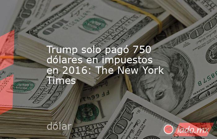 Trump solo pagó 750 dólares en impuestos en 2016: The New York Times. Noticias en tiempo real