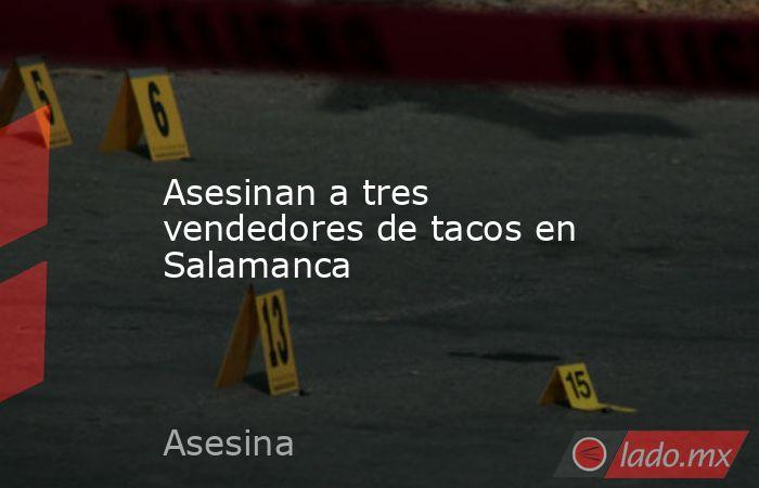 Asesinan a tres vendedores de tacos en Salamanca. Noticias en tiempo real