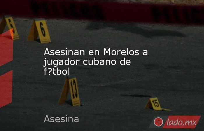Asesinan en Morelos a jugador cubano de f?tbol. Noticias en tiempo real