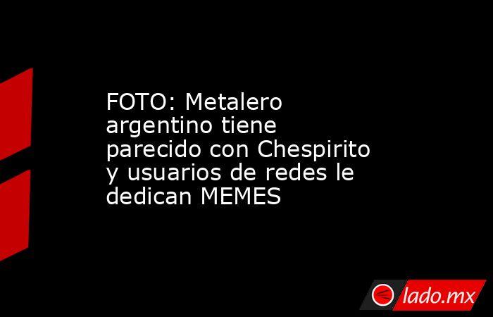 FOTO: Metalero argentino tiene parecido con Chespirito y usuarios de redes le dedican MEMES. Noticias en tiempo real
