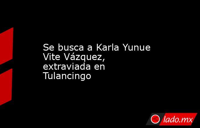 Se busca a Karla Yunue Vite Vázquez, extraviada en Tulancingo. Noticias en tiempo real