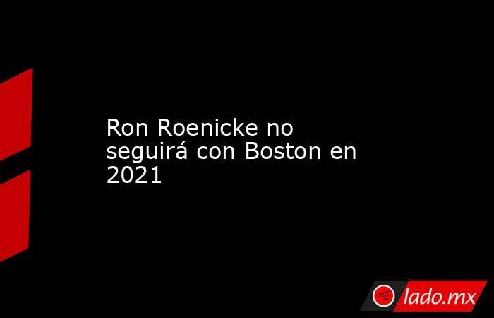 Ron Roenicke no seguirá con Boston en 2021. Noticias en tiempo real