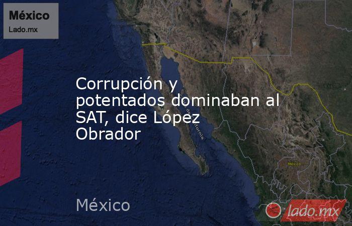 Corrupción y potentados dominaban al SAT, dice López Obrador. Noticias en tiempo real