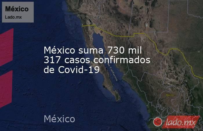 México suma 730 mil 317 casos confirmados de Covid-19. Noticias en tiempo real