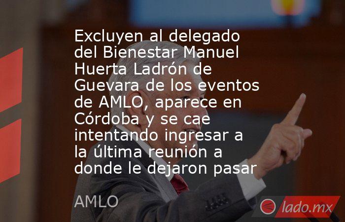 Excluyen al delegado del Bienestar Manuel Huerta Ladrón de Guevara de los eventos de AMLO, aparece en Córdoba y se cae intentando ingresar a la última reunión a donde le dejaron pasar. Noticias en tiempo real