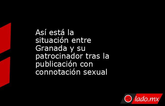 Así está la situación entre Granada y su patrocinador tras la publicación con connotación sexual. Noticias en tiempo real