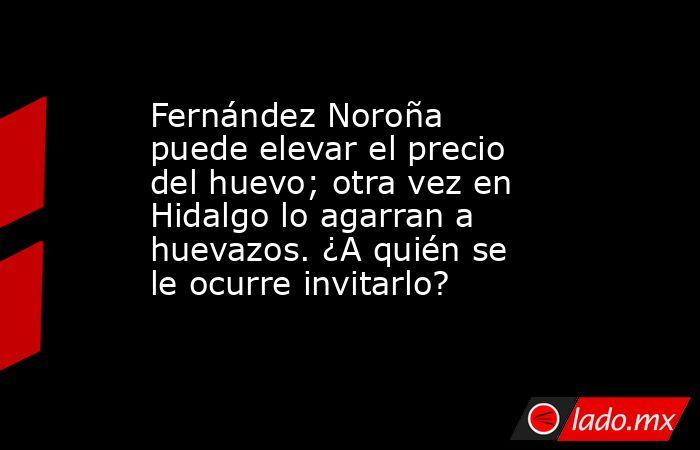 Fernández Noroña puede elevar el precio del huevo; otra vez en Hidalgo lo agarran a huevazos. ¿A quién se le ocurre invitarlo?. Noticias en tiempo real