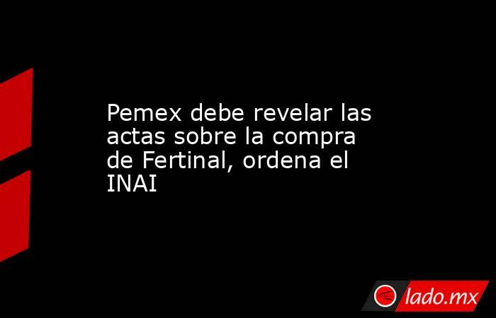 Pemex debe revelar las actas sobre la compra de Fertinal, ordena el INAI. Noticias en tiempo real