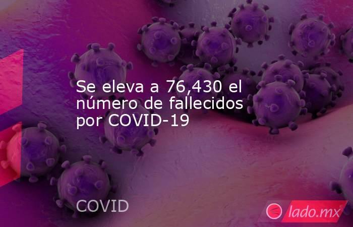 Se eleva a 76,430 el número de fallecidos por COVID-19. Noticias en tiempo real