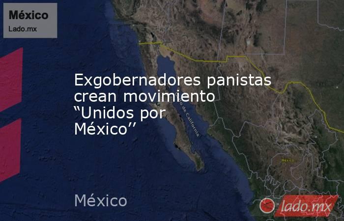 """Exgobernadores panistas crean movimiento """"Unidos por México''. Noticias en tiempo real"""