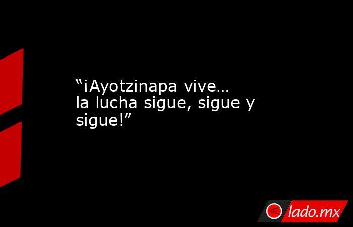 """""""¡Ayotzinapa vive… la lucha sigue, sigue y sigue!"""". Noticias en tiempo real"""