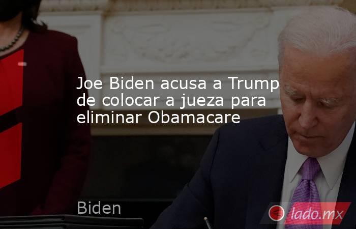 Joe Biden acusa a Trump de colocar a jueza para eliminar Obamacare. Noticias en tiempo real