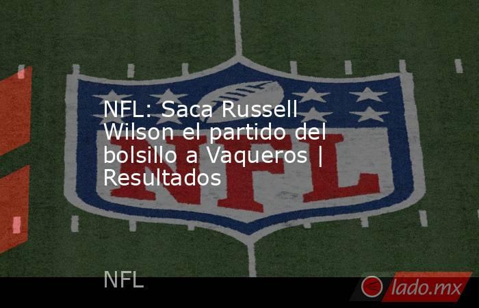 NFL: Saca Russell Wilson el partido del bolsillo a Vaqueros | Resultados. Noticias en tiempo real