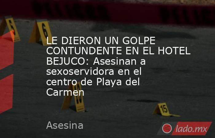 LE DIERON UN GOLPE CONTUNDENTE EN EL HOTEL BEJUCO: Asesinan a sexoservidora en el centro de Playa del Carmen. Noticias en tiempo real