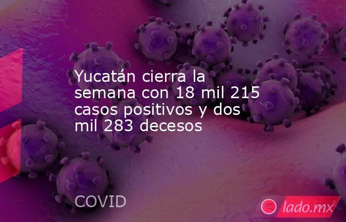 Yucatán cierra la semana con 18 mil 215 casos positivos y dos mil 283 decesos. Noticias en tiempo real