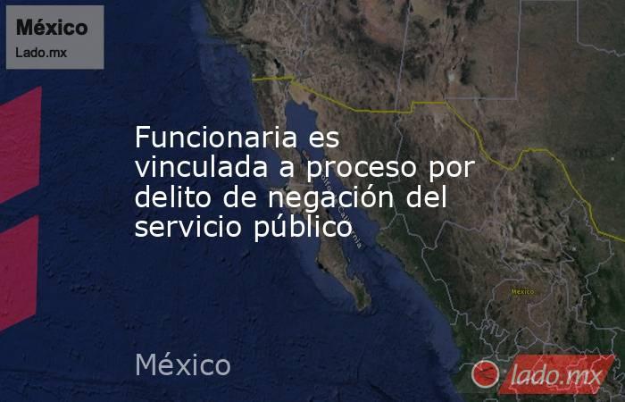 Funcionaria es vinculada a proceso por delito de negación del servicio público. Noticias en tiempo real