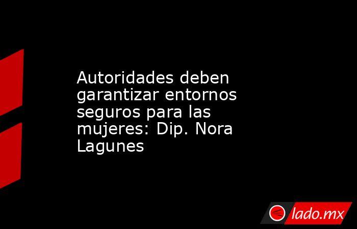 Autoridades deben garantizar entornos seguros para las mujeres: Dip. Nora Lagunes. Noticias en tiempo real
