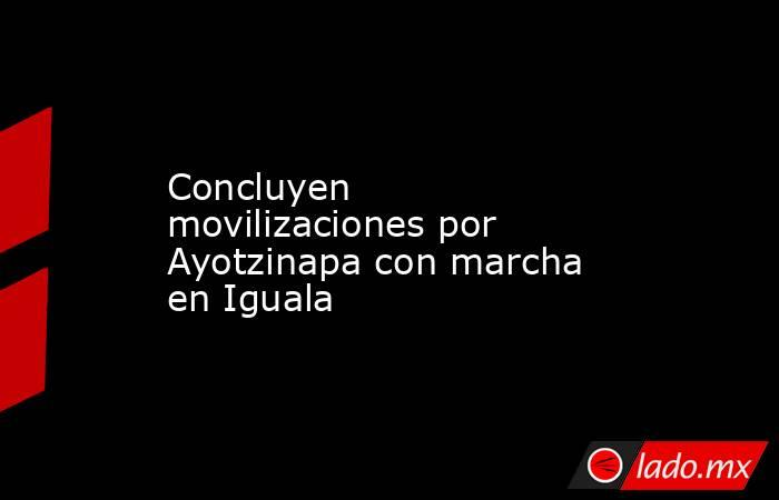 Concluyen movilizaciones por Ayotzinapa con marcha en Iguala. Noticias en tiempo real