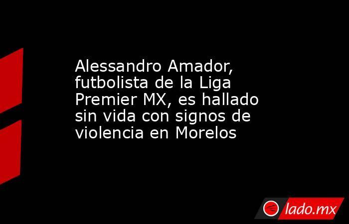 Alessandro Amador, futbolista de la Liga Premier MX, es hallado sin vida con signos de violencia en Morelos. Noticias en tiempo real
