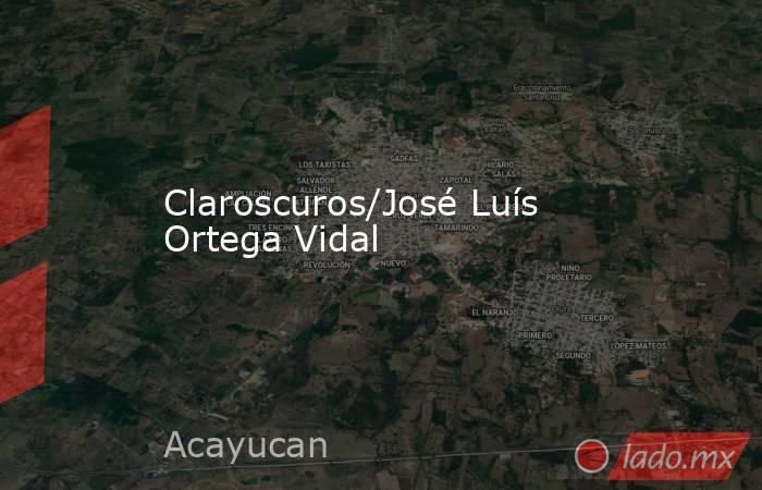 Claroscuros/José Luís Ortega Vidal. Noticias en tiempo real