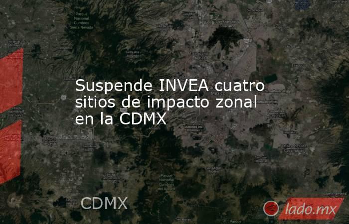 Suspende INVEA cuatro sitios de impacto zonal en la CDMX. Noticias en tiempo real