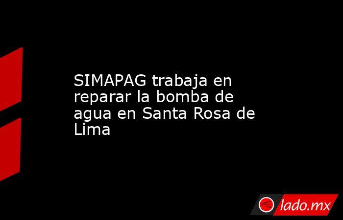 SIMAPAG trabaja en reparar la bomba de agua en Santa Rosa de Lima. Noticias en tiempo real